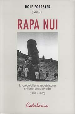 Rapa Nui : el colonialismo republicano chileno cuestionado (1902-1905) : las voces de Manuel Vega, Luis Ross Mujica, Nicolás Timona, Paulina Vásquez y Rómulo Arancibia