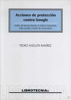 Acciones de protección contra Google : análisis del llamado derecho al olvido en buscadores, redes sociales y medios de comunicación