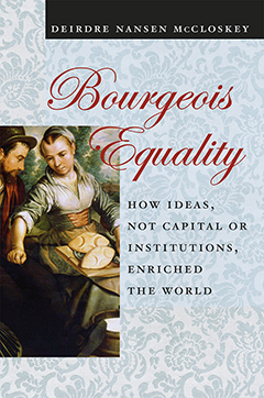 Bourgeois equality : how ideas, not capital or institutions, enriched the world